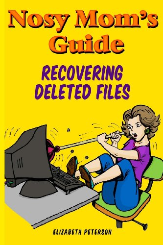 Nosy Mom'S Guide Recovering Deleted Files: Getting Your Important Pictures, Files, And Other Documents Back From Your Camera, Computer, And Phone (Volume 1)