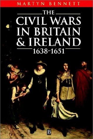 The Civil Wars in Britain and Ireland: 1638-1651, MARTYN BENNETT