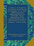 A Library of American Literature: Literature of the Republic, Pt. 4, 1861-1888 (Continued)   Additional Selections, 1834-1889.  Short Biographies of ... This Work, by Arthur Stedman.  General Index