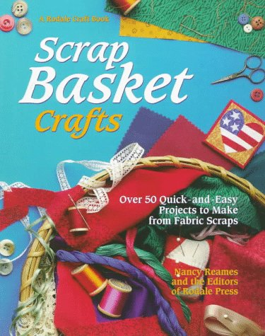 Scrap Basket Crafts: Over 50 Quick and Easy Projects to Make from Fabric Scraps (A Rodale craft book), Nancy Reames, Stacey L. Klaman, Donna Babylon