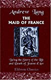 echange, troc Andrew Lang - The Maid of France: Being the Story of the Life and Death of Jeanne d'Arc