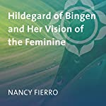 Hildegard of Bingen and Her Vision of the Feminine | Nancy Fierro