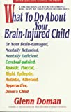 What to Do About Your Brain-Injured Child: Or Your Brain-Damaged, Mentally Retarded, Mentally Deficient, Cerebral-Palsied, Spatic, Flaccid, Rigid, ... Autistic, Athetoid, Hyperactive, Down's Child