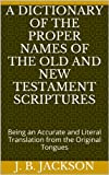 img - for A Dictionary of the Proper Names of the Old and New Testament Scriptures: Being an Accurate and Literal Translation from the Original Tongues book / textbook / text book