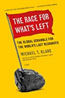 The Race for What's Left: The Global Scramble for the World's Last Resources by Michael T. Klare