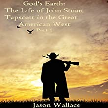 God's Earth: The Life of John Stuart Tapscott in the Great American West, Part 1 (       UNABRIDGED) by Jason Wallace Narrated by J Rodney Turner