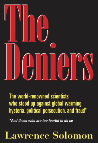 The Deniers The World Renowned Scientists Who Stood Up Against Global Warming Hysteria  Political Persecution  and FraudAnd those who are too fearful to do so