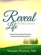 Reveal Your Soul Filled Life: 3 Simple Steps To Living With Purpose, Abundance And Fearless Self-love