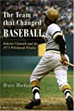 The Team That Changed Baseball: Roberto Clemente and the 1971 Pittsburgh Pirates