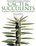 The Complete Guide to Growing Cacti & Succulents: A Comprehensive Guide to Identification, Care and Cultivation