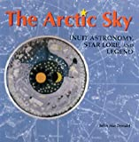 The Arctic Sky: Inuit Astronomy, Star Lore, and Legend (0888544278) by MacDonald, John