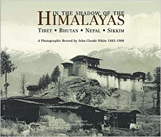 In the Shadow of the Himalayas: Tibet - Bhutan - Nepal - Sikkim  A Photographic Record by John Claude White 1883-1908 written by Kurt Meyer