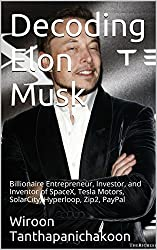 Decoding Elon Musk: Billionaire Entrepreneur, Investor, and Inventor of SpaceX, Tesla Motors, SolarCity, Hyperloop, Zip2, PayPal