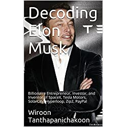 Decoding Elon Musk: Billionaire Entrepreneur, Investor, and Inventor of SpaceX, Tesla Motors, SolarCity, Hyperloop, Zip2, PayPal
