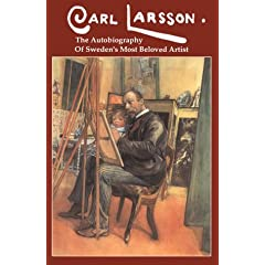 Carl Larsson: The  Autobiography of Sweden's Beloved Artist