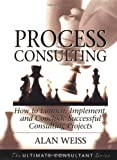 Process Consulting: How to Launch, Implement, and Conclude Successful Consulting Projects (Ultimate Consultant Series)