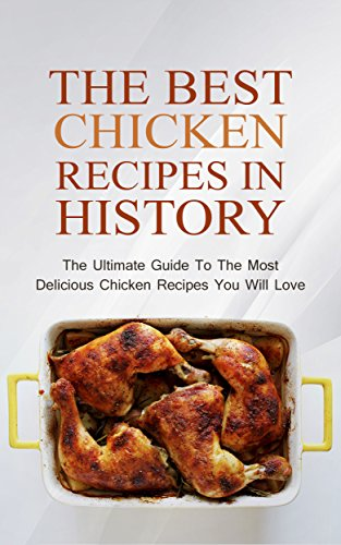 The Best Chicken Recipes In History: The Ultimate Guide To The Most Delicious Chicken Recipes You Will Love by Brittany M. Davis
