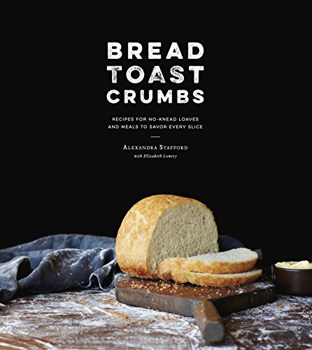 Bread Toast Crumbs: Recipes for No-Knead Loaves & Meals to Savor Every Slice by Alexandra Stafford