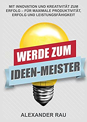 Werde zum Ideen-Meister: Mit Innovation und Kreativität zum Erfolg - für maximale Produktivität, Erfolg und Leistungsfähigkeit (Innovation, Geschäftsideen, ... Thinking, Ideen, kreativ, Erfindungen)