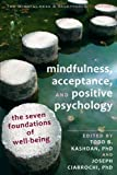 Mindfulness, Acceptance, and Positive Psychology: The Seven Foundations of Well-Being (The Context Press Mindfulness and Acceptance Practica Series)