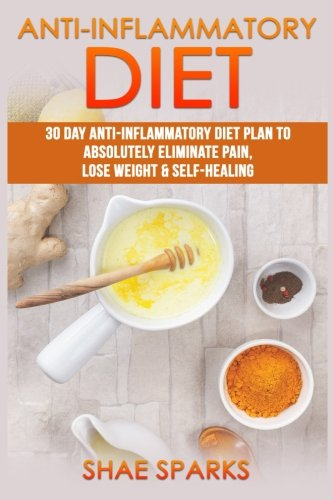 Anti-inflammatory Diet: 30 Day Anti-Inflammatory Diet Plan to Absolutely Eliminate Pain, Lose Weight & Self-Healing