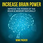 How To Increase Brain Power: Improve The Power Of The Brain & Memory Naturally With Proven Methods | Bowe Packer