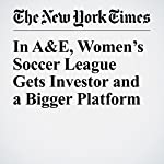 In A&E, Women's Soccer League Gets Investor and a Bigger Platform | Andrew Das