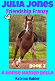 Julia Jones - A Horse Named Bella, Book 2 - Friendship Frenzy - a Book for Girls age 9 - 12 (Julia Jones, A Horse Named Bella)