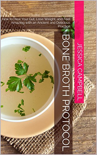 Bone Broth Protocol: How to Heal Your Gut, Lose Weight, and Feel Amazing with an Ancient and Delicious Practice (Healthy Body, Healthy Mind) by Jessica Campbell