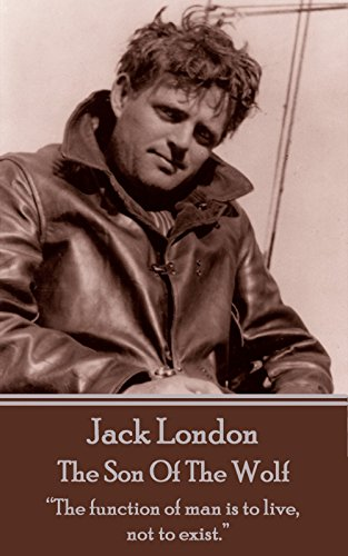 "Jack London - The Son Of The Wolf: ""The function of man is to live, not to exist."""