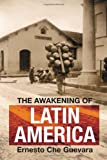 The Awakening of Latin America: A Classic Anthology of Che Guevara's Writing on Latin America (0980429285) by Guevara, Ernesto Che