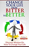 Change Your Life From Bitter To Better - Discover Wisdom On How To Change Your Life