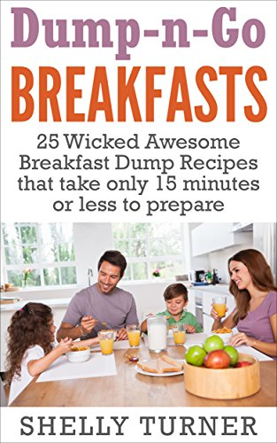 Dump-n-Go Recipes: 25 Wicked Awesome Breakfast Dump Recipes that take only 15 minutes or less to prepare by Shelly Turner