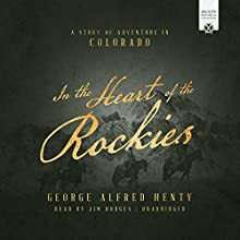 In the Heart of the Rockies: A Story of Adventure in Colorado Audiobook by George Alfred Henty Narrated by Jim Hodges