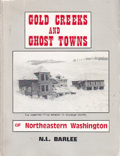 Gold Creeks and Ghost Towns of Northeastern Washington Covering Okanogan, Ferry, Stevens, Pend Oreille, Chelan and Kittitas Counties
