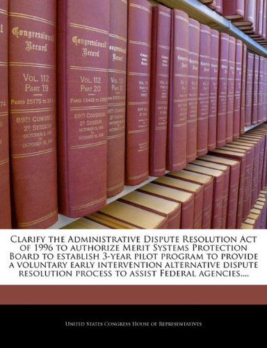 Clarify the Administrative Dispute Resolution Act of 1996 to authorize Merit Systems Protection Board to establish 3-year pilot program to provide a ... process to assist Federal agencies.... PDF
