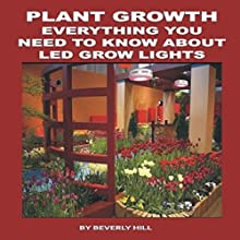 Plant Growth: Everything You Need to Know About LED Grow Lights Audiobook by Beverly Hill Narrated by Kimberly Hughey