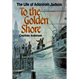 To the Golden Shore: The Life of Adoniram Judsonby Courtney Anderson