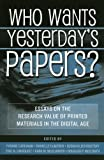 Who Wants Yesterdays Papers?: Essays on the Research Value of Printed Materials in the Digital Age