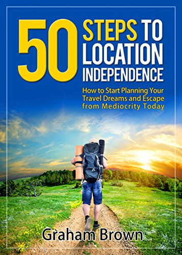 Graham Brown - The First 50 Steps to Location Independence: How to Start Planning Your Travel Dreams and Escape from Mediocrity Today (The Barefoot Journal)