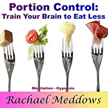 Portion Control and Weight Loss: Train Your Brain to Eat Less with Meditation and Hypnosis Audiobook by Rachael Meddows Narrated by Rachael Meddows
