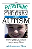 The Everything Parents Guide To Children With Autism: Know What to Expect, Find the Help You Need, and Get Through the Day