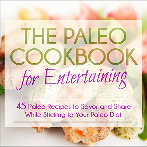The Paleo Cookbook for Entertaining: 45 Paleo Recipes to Savor and Share While Sticking to Your Paleo Diet by Anne Wolfinger