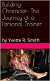 Building Character: The Journey of a Personal Trainer: by Yvette R. Smith