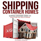 Shipping Container Homes: Shipping Container Homes 101, Shipping Container Homes for Beginners, Everything You Need to Know About, Tiny House Living, and...Container Home, Tiny House Living Books | [Christopher Dillashaw]