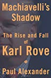 Machiavelli's Shadow: The Rise and Fall of Karl Rove