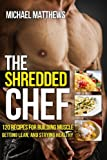 The Shredded Chef: 115 Recipes for Building Muscle, Getting Lean, and Staying Healthy (The Build Healthy Muscle Series)