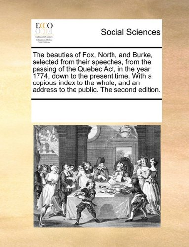 The beauties of Fox, North, and Burke, selected from their speeches, from the passing of the Quebec Act, in the year 1774, down to the present time. ... an address to the public. The second edition.