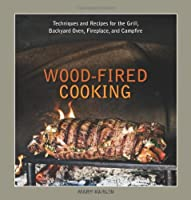 Wood-Fired Cooking: Techniques and Recipes for the Grill, Backyard Oven, Fireplace, and Campfire by Ten Speed Press