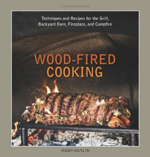 Wood-Fired Cooking: Techniques and Recipes for the Grill, Backyard Oven, Fireplace & Campfire